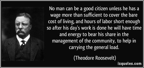 quote-no-man-can-be-a-good-citizen-unless-he-has-a-wage-more-than-sufficient-to-cover-the-bare-cost-of-theodore-roosevelt-262926